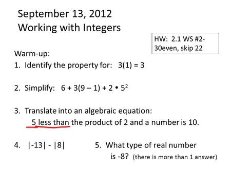 September 13, 2012 Working with Integers Warm-up: 1. Identify the property for: 3(1) = 3 2. Simplify: 6 + 3(9 – 1) + 2  5 2 3. Translate into an algebraic.