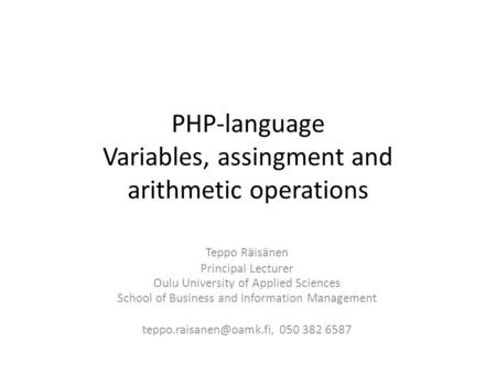 PHP-language Variables, assingment and arithmetic operations Teppo Räisänen Principal Lecturer Oulu University of Applied Sciences School of Business and.