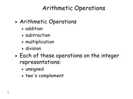 1 Arithmetic Operations  Arithmetic Operations  addition  subtraction  multiplication  division  Each of these operations on the integer representations: