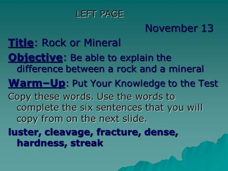 LEFT PAGE LEFT PAGE November 13 Title: Rock or Mineral Objective: Be able to explain the difference between a rock and a mineral Warm–Up : Put Your Knowledge.