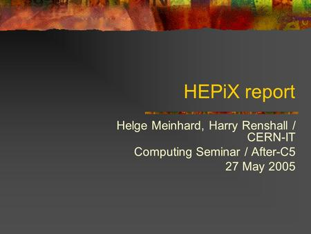 HEPiX report Helge Meinhard, Harry Renshall / CERN-IT Computing Seminar / After-C5 27 May 2005.