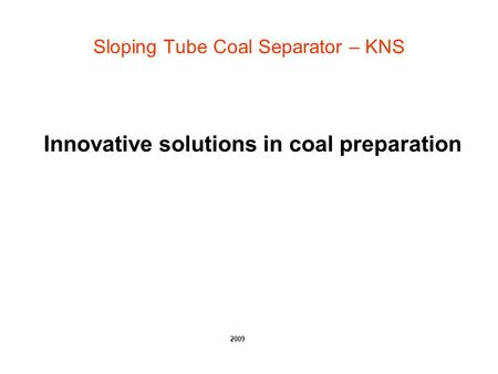 Sloping Tube Coal Separator – KNS Innovative solutions in coal preparation 2009.