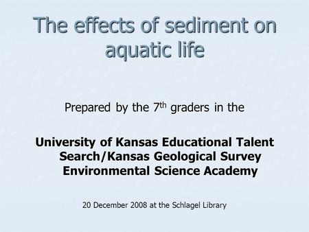 The effects of sediment on aquatic life Prepared by the 7 th graders in the University of Kansas Educational Talent Search/Kansas Geological Survey Environmental.