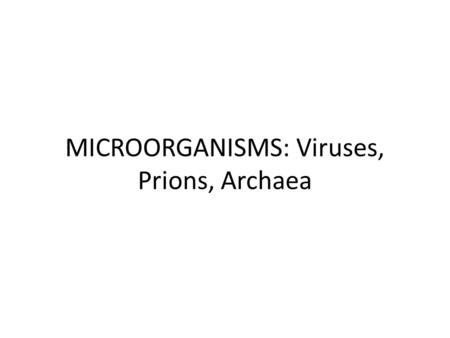 MICROORGANISMS: Viruses, Prions, Archaea. What do Archaea and Bacteria have in common? Single celled Microscopic No membrane bound nucleus Both essential.