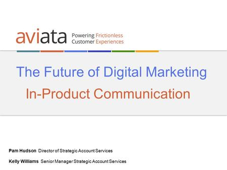 The Future of Digital Marketing In-Product Communication Pam Hudson Director of Strategic Account Services Kelly Williams Senior Manager Strategic Account.
