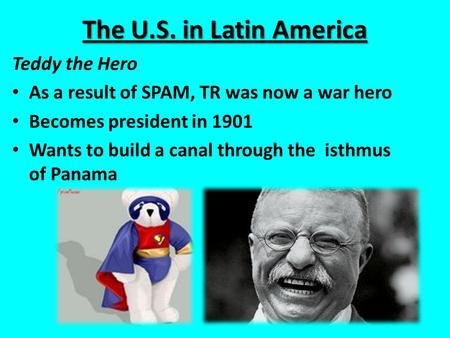 The U.S. in Latin America Teddy the Hero As a result of SPAM, TR was now a war hero Becomes president in 1901 Wants to build a canal through the isthmus.