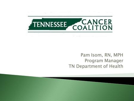 Pam Isom, RN, MPH Program Manager TN Department of Health.