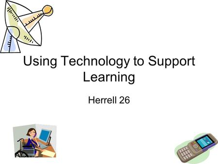 Using Technology to Support Learning Herrell 26. Technology –Adds motivation for learning –It makes record keeping and report writing easier –Might overwhelm.