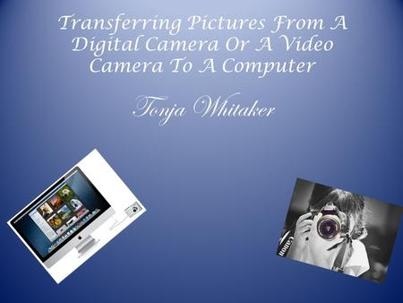 Transferring Pictures From A Digital Camera Or A Video Camera To A Computer Tonja Whitaker.