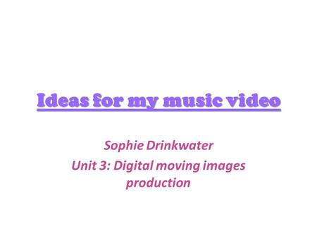 Ideas for my music video Sophie Drinkwater Unit 3: Digital moving images production.