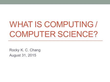 WHAT IS COMPUTING / COMPUTER SCIENCE? Rocky K. C. Chang August 31, 2015.