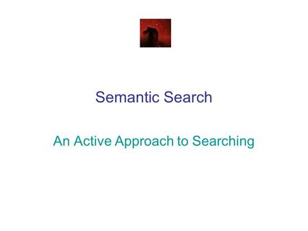 Semantic Search An Active Approach to Searching. Why Semantic Search? A better question is – why not? We are interested in what the document means, not.