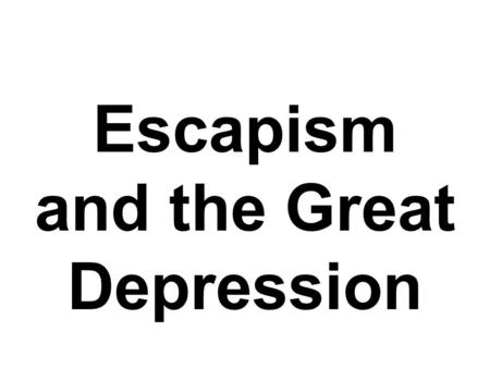 Escapism and the Great Depression. Hi Everyone…Friday Directions 1)Go through Powerpoint - Write down in your packet what is in RED 2)Complete the two.