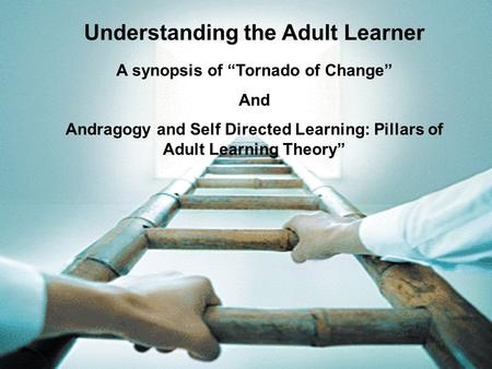 "Understanding the Adult Learner A synopsis of ""Tornado of Change"" And Andragogy and Self Directed Learning: Pillars of Adult Learning Theory"""