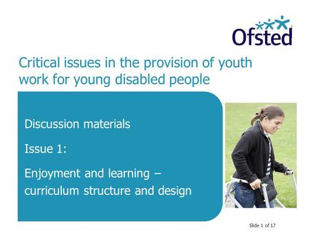 Slide 1 of 17 Critical issues in the provision of youth work for young disabled people Discussion materials Issue 1: Enjoyment and learning – curriculum.
