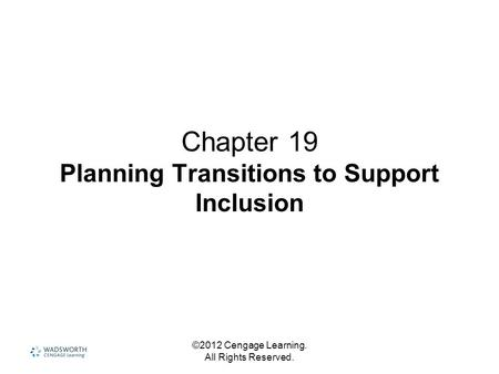 ©2012 Cengage Learning. All Rights Reserved. Chapter 19 Planning Transitions to Support Inclusion.