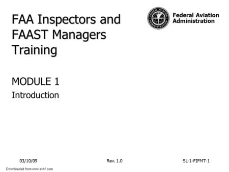 Federal Aviation Administration Downloaded from www.avhf.com FAA Inspectors and FAAST Managers Training MODULE 1 Introduction 03/10/09Rev. 1.0SL-1-FIFMT-1.