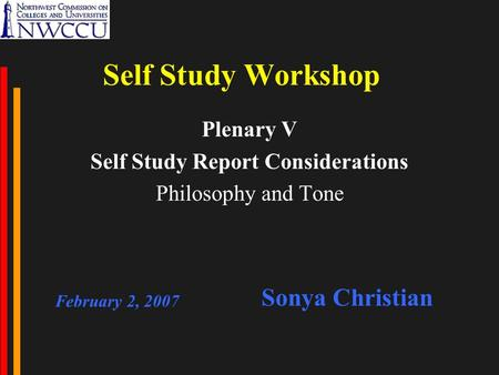Self Study Workshop Plenary V Self Study Report Considerations Philosophy and Tone February 2, 2007 Sonya Christian.