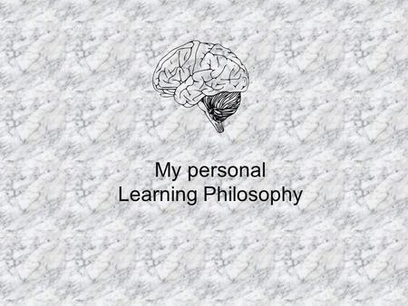 My personal Learning Philosophy. 43% Visual learner 18% auditory learner 37% kinesthetic learner.