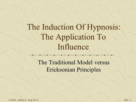 069—1© 2003, Jeffrey K. Zeig, Ph.D. The Induction Of Hypnosis: The Application To Influence The Traditional Model versus Ericksonian Principles.