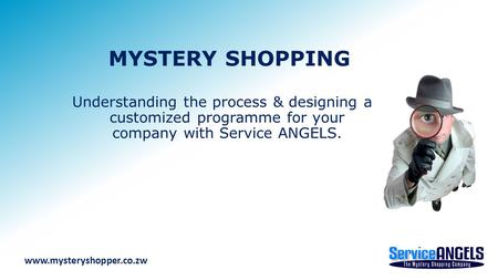 MYSTERY SHOPPING Understanding the process & designing a customized programme for your company with Service ANGELS. www.mysteryshopper.co.zw.