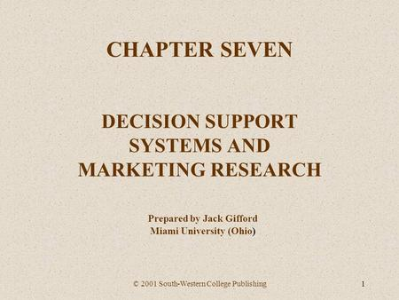 © 2001 South-Western College Publishing1 CHAPTER SEVEN DECISION SUPPORT SYSTEMS AND MARKETING RESEARCH Prepared by Jack Gifford Miami University (Ohio)
