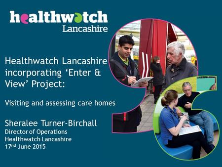 Healthwatch Lancashire incorporating 'Enter & View' Project: Visiting and assessing care homes Sheralee Turner-Birchall Director of Operations Healthwatch.