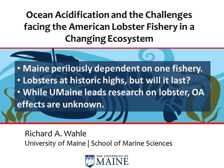 Ocean Acidification and the Challenges facing the American Lobster Fishery in a Changing Ecosystem Richard A. Wahle University of Maine | School of Marine.