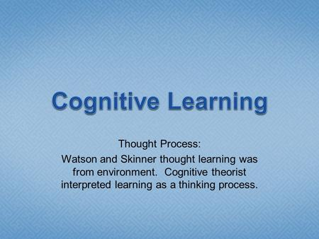 Thought Process: Watson and Skinner thought learning was from environment. Cognitive theorist interpreted learning as a thinking process.