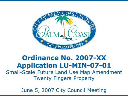 Ordinance No. 2007-XX Application LU-MIN-07-01 Small-Scale Future Land Use Map Amendment Twenty Fingers Property June 5, 2007 City Council Meeting.