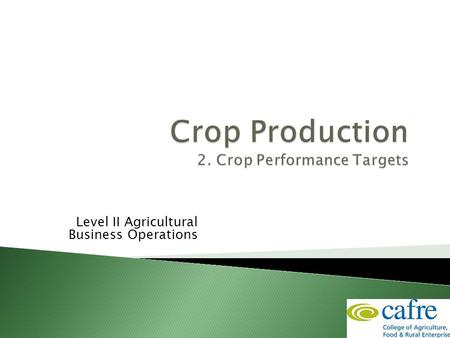Level II Agricultural Business Operations.  Understand and identify the key crop production targets  Be able to state performance targets for individual.