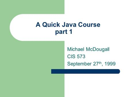 A Quick Java Course part 1 Michael McDougall CIS 573 September 27 th, 1999.