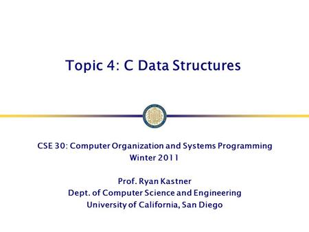 Topic 4: C Data Structures CSE 30: Computer Organization and Systems Programming Winter 2011 Prof. Ryan Kastner Dept. of Computer Science and Engineering.