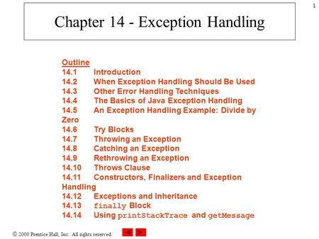  2000 Prentice Hall, Inc. All rights reserved. 1 Chapter 14 - Exception Handling Outline 14.1Introduction 14.2When Exception Handling Should Be Used 14.3Other.
