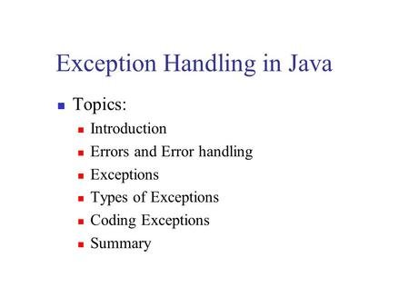 Exception Handling in Java Topics: Introduction Errors and Error handling Exceptions Types of Exceptions Coding Exceptions Summary.