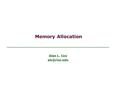 Memory Allocation Alan L. Cox Objectives Be able to recognize the differences between static and dynamic memory allocation Be able to use.