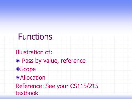 Functions Illustration of: Pass by value, reference Scope Allocation Reference: See your CS115/215 textbook.