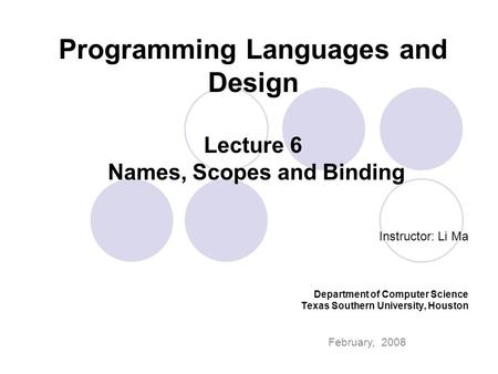 Programming Languages and Design Lecture 6 Names, Scopes and Binding Instructor: Li Ma Department of Computer Science Texas Southern University, Houston.