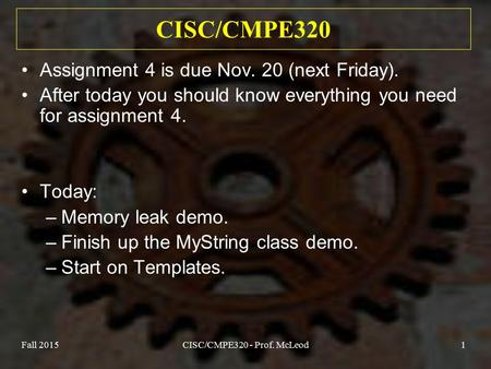 Fall 2015CISC/CMPE320 - Prof. McLeod1 CISC/CMPE320 Assignment 4 is due Nov. 20 (next Friday). After today you should know everything you need for assignment.
