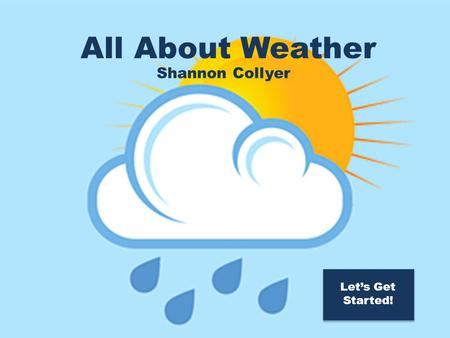 All About Weather! All About Weather Shannon Collyer Let's Get Started!