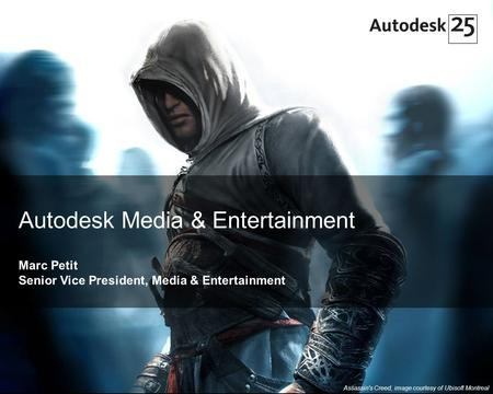 1© 2007 Autodesk Autodesk Media & Entertainment Marc Petit Senior Vice President, Media & Entertainment Assassin's Creed, image courtesy of Ubisoft Montreal.