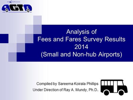 Analysis of Fees and Fares Survey Results 2014 (Small and Non-hub Airports) Compiled by Sareema Koirala Phillips Under Direction of Ray A. Mundy, Ph.D.