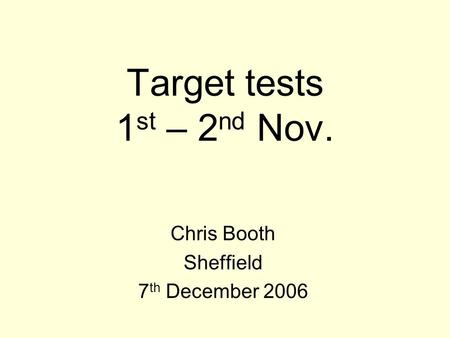 Target tests 1 st – 2 nd Nov. Chris Booth Sheffield 7 th December 2006.