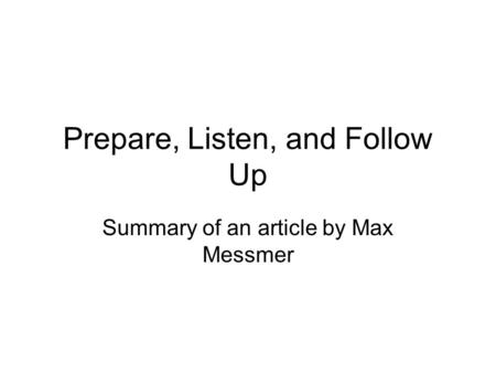 Prepare, Listen, and Follow Up Summary of an article by Max Messmer.
