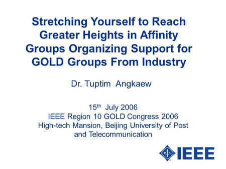Stretching Yourself to Reach Greater Heights in Affinity Groups Organizing Support for GOLD Groups From Industry Dr. Tuptim Angkaew 15 th July 2006 IEEE.
