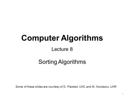 1 Computer Algorithms Lecture 8 Sorting Algorithms Some of these slides are courtesy of D. Plaisted, UNC and M. Nicolescu, UNR.