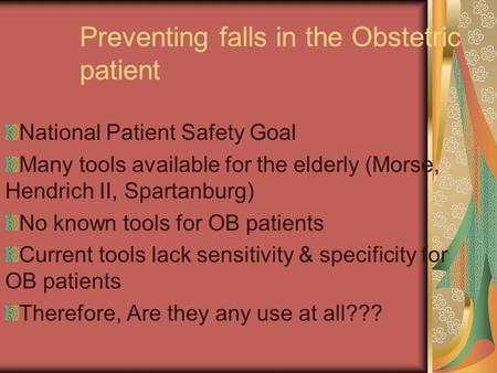 Preventing falls in the Obstetric patient National Patient Safety Goal Many tools available for the elderly (Morse, Hendrich II, Spartanburg) No known.
