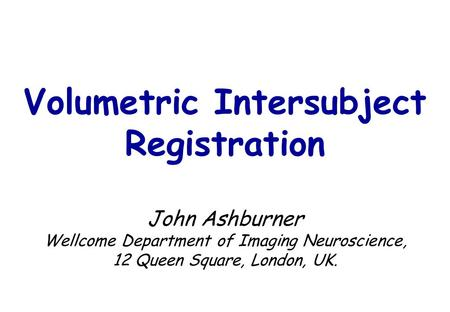 Volumetric Intersubject Registration John Ashburner Wellcome Department of Imaging Neuroscience, 12 Queen Square, London, UK.