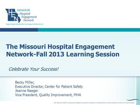 The Missouri Hospital Engagement Network-Fall 2013 Learning Session Celebrate Your Success! Becky Miller, Executive Director, Center for Patient Safety.