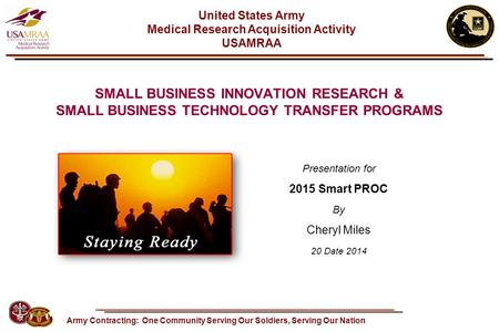SMALL BUSINESS INNOVATION RESEARCH & SMALL BUSINESS TECHNOLOGY TRANSFER PROGRAMS Presentation for 2015 Smart PROC By Cheryl Miles 20 Date 2014 Army Contracting: